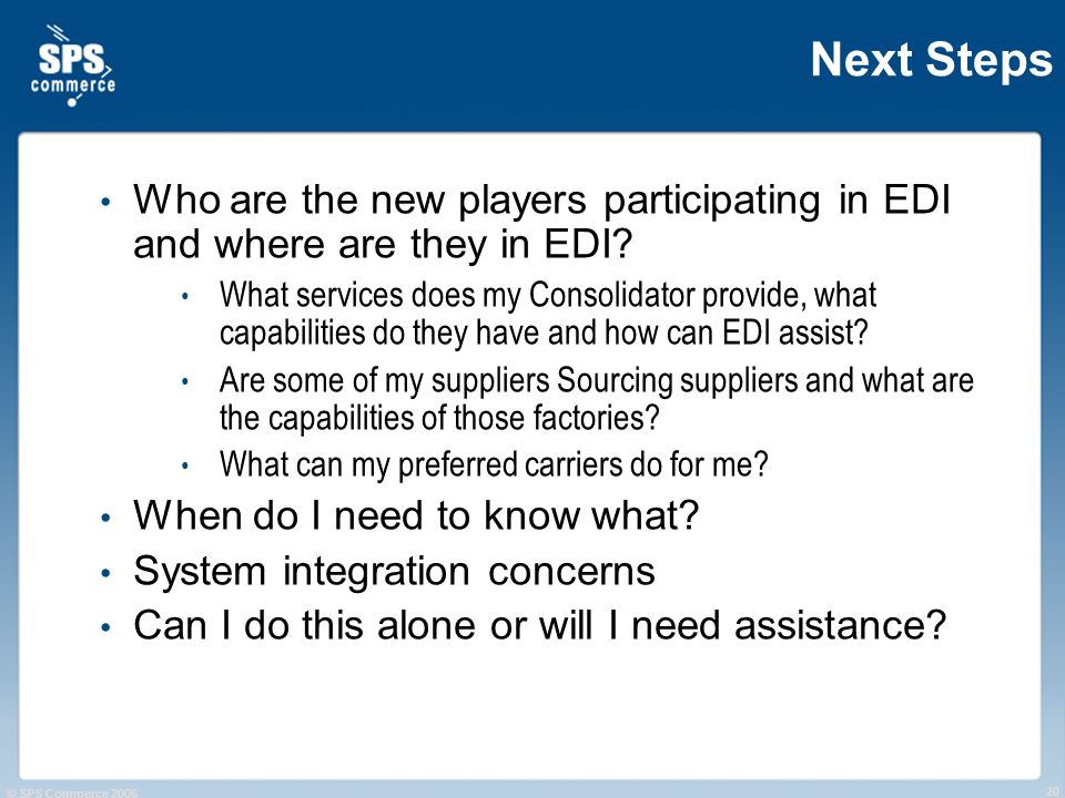 © SPS Commerce 2006 20 Next Steps Who are the new players participating in EDI and where are they in EDI? What services does my Consolidator provide,