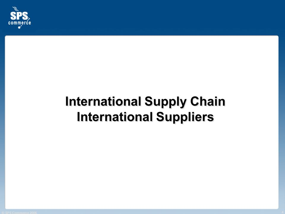 © SPS Commerce 2006 4 International Supply Chain International Suppliers