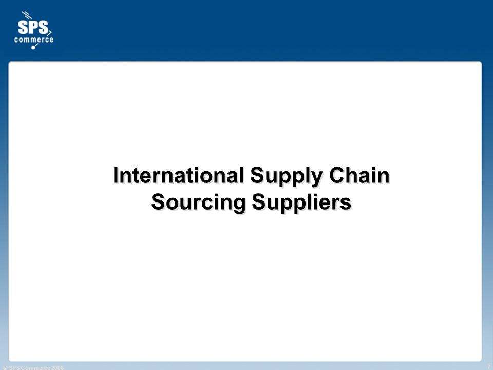 © SPS Commerce 2006 7 International Supply Chain Sourcing Suppliers