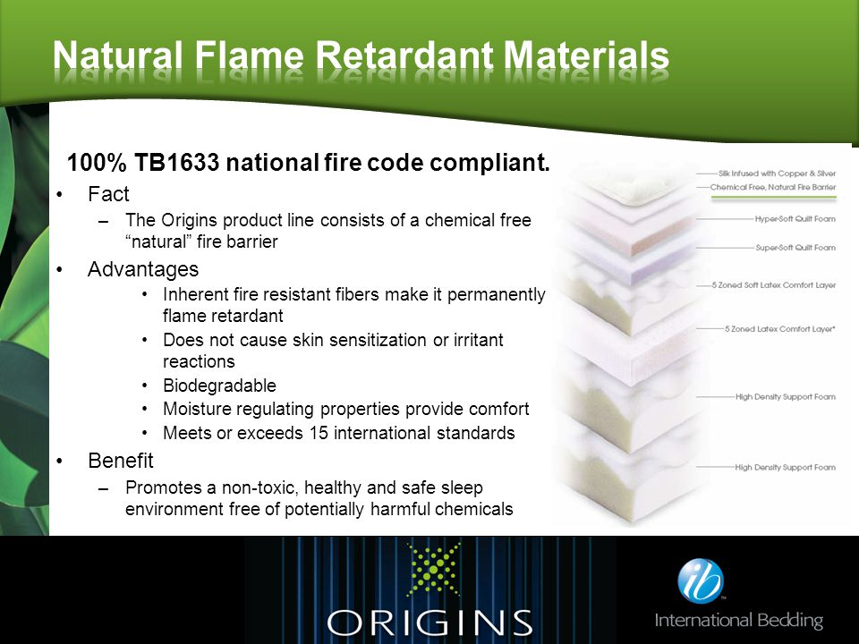Fact –The Origins product line consists of a chemical free natural fire barrier Advantages Inherent fire resistant fibers make it permanently flame retardant Does not cause skin sensitization or irritant reactions Biodegradable Moisture regulating properties provide comfort Meets or exceeds 15 international standards Benefit –Promotes a non-toxic, healthy and safe sleep environment free of potentially harmful chemicals 100% TB1633 national fire code compliant.