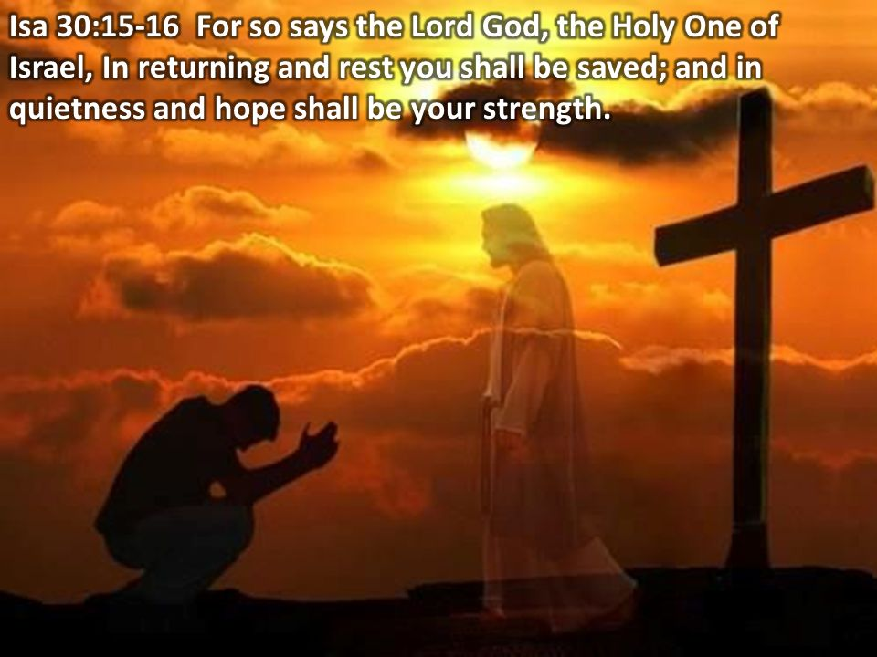 Isa 30:15-16 For so says the Lord Jehovah, the Holy One of Israel, In returning and rest you shall be saved; and in quietness and hope shall be your strength.