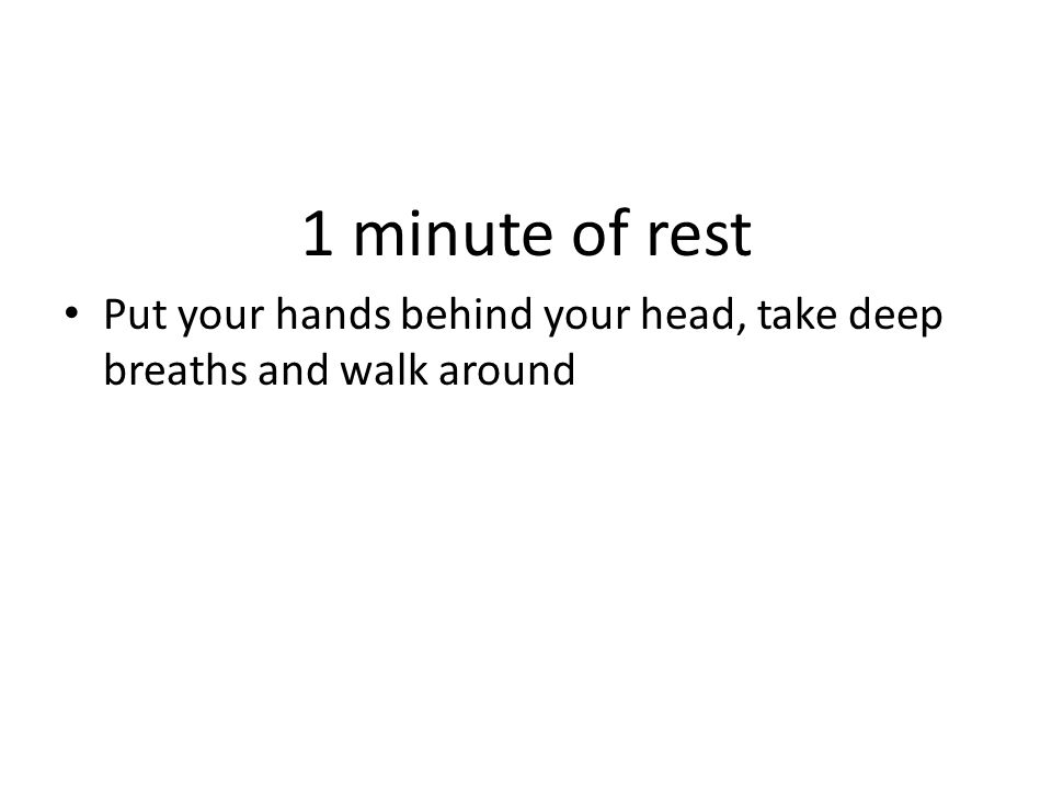 1 minute of rest Put your hands behind your head, take deep breaths and walk around