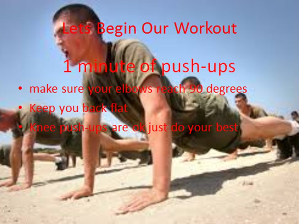 Lets Begin Our Workout 1 minute of push-ups make sure your elbows reach 90 degrees Keep you back flat Knee push-ups are ok just do your best