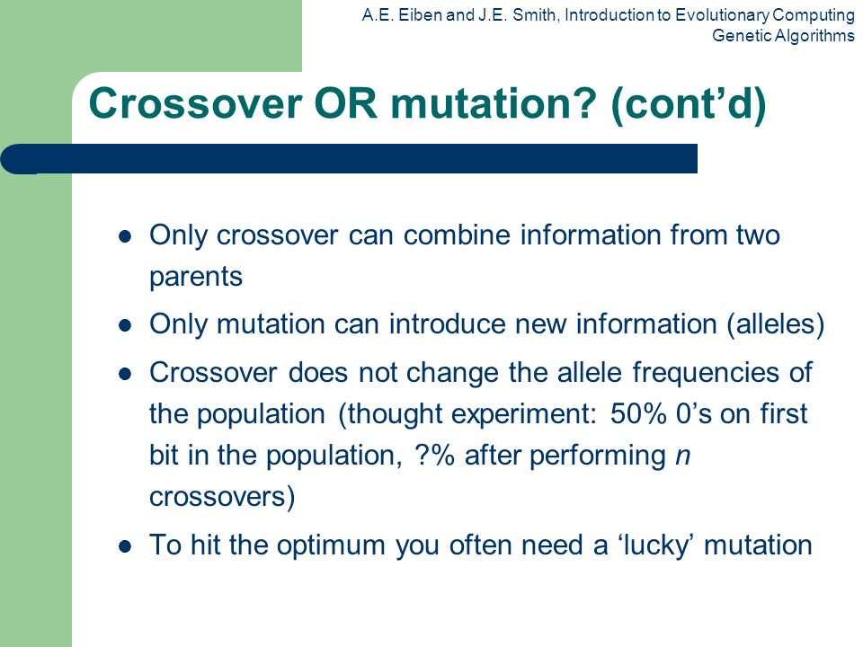 A.E. Eiben and J.E. Smith, Introduction to Evolutionary Computing Genetic Algorithms Only crossover can combine information from two parents Only muta