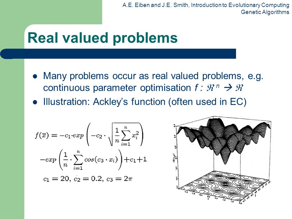 A.E. Eiben and J.E. Smith, Introduction to Evolutionary Computing Genetic Algorithms Real valued problems Many problems occur as real valued problems,