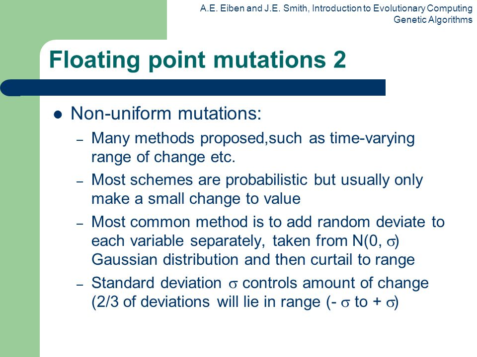 A.E. Eiben and J.E. Smith, Introduction to Evolutionary Computing Genetic Algorithms Floating point mutations 2 Non-uniform mutations: – Many methods