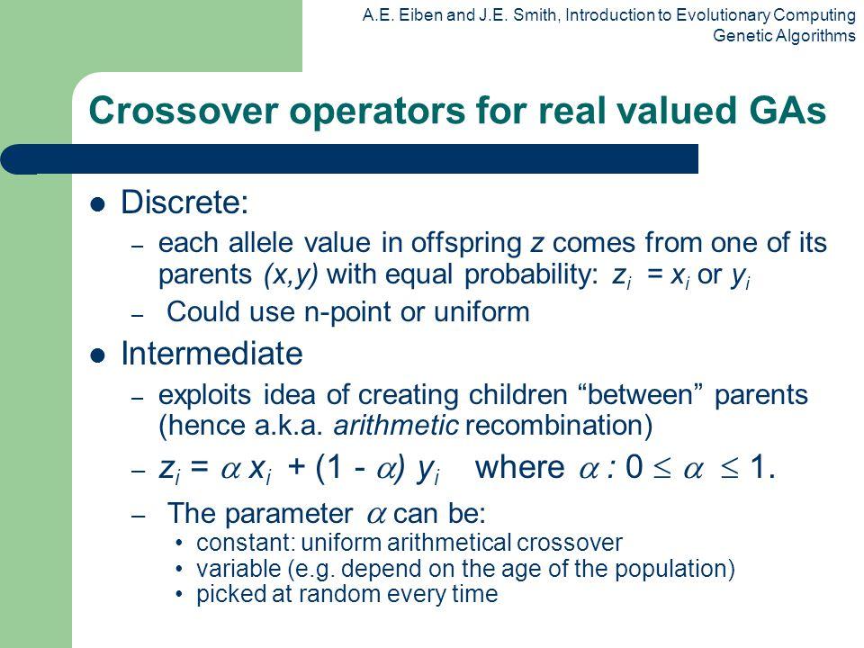 A.E. Eiben and J.E. Smith, Introduction to Evolutionary Computing Genetic Algorithms Crossover operators for real valued GAs Discrete: – each allele v