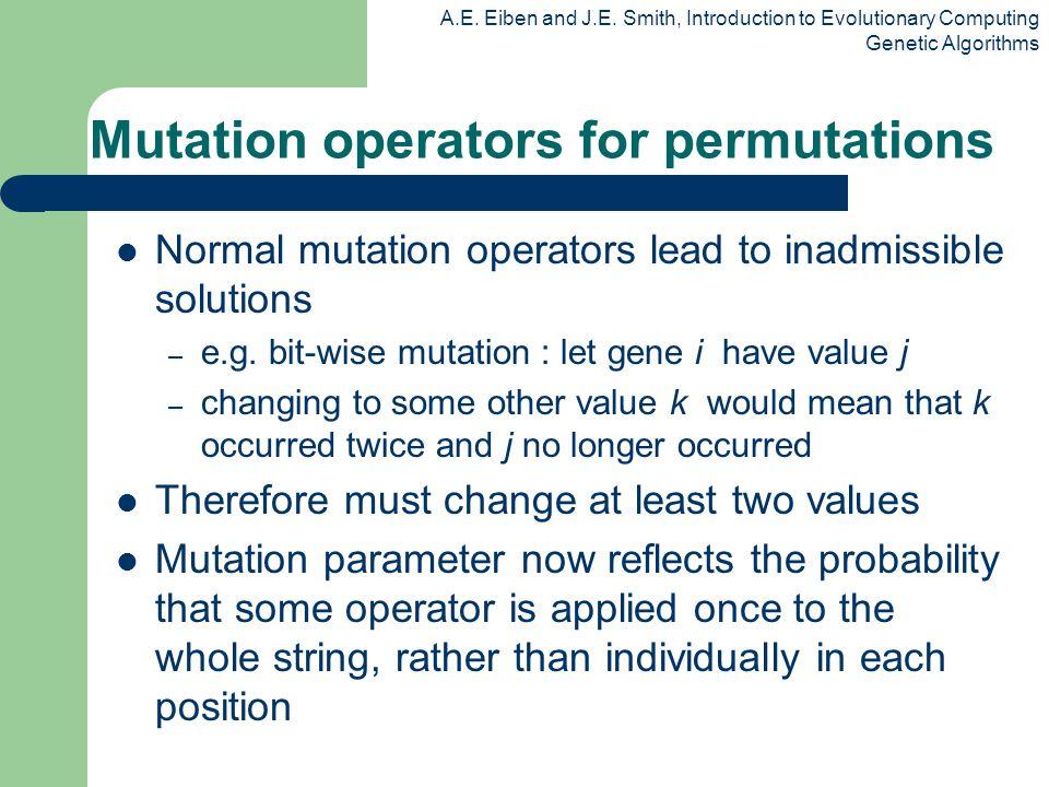 A.E. Eiben and J.E. Smith, Introduction to Evolutionary Computing Genetic Algorithms Mutation operators for permutations Normal mutation operators lea