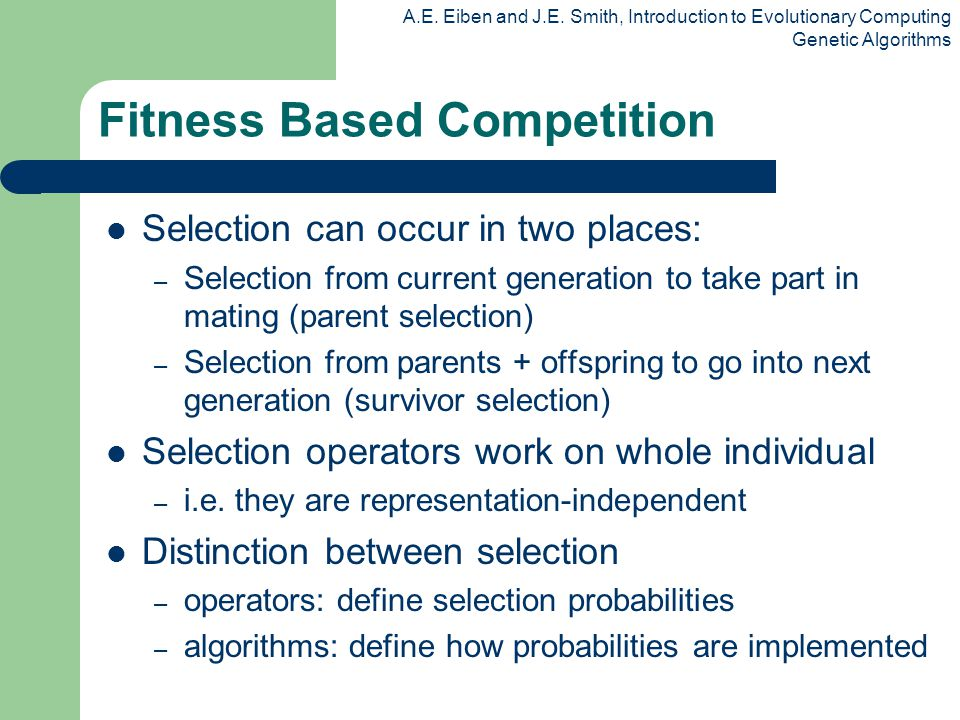 A.E. Eiben and J.E. Smith, Introduction to Evolutionary Computing Genetic Algorithms Fitness Based Competition Selection can occur in two places: – Se