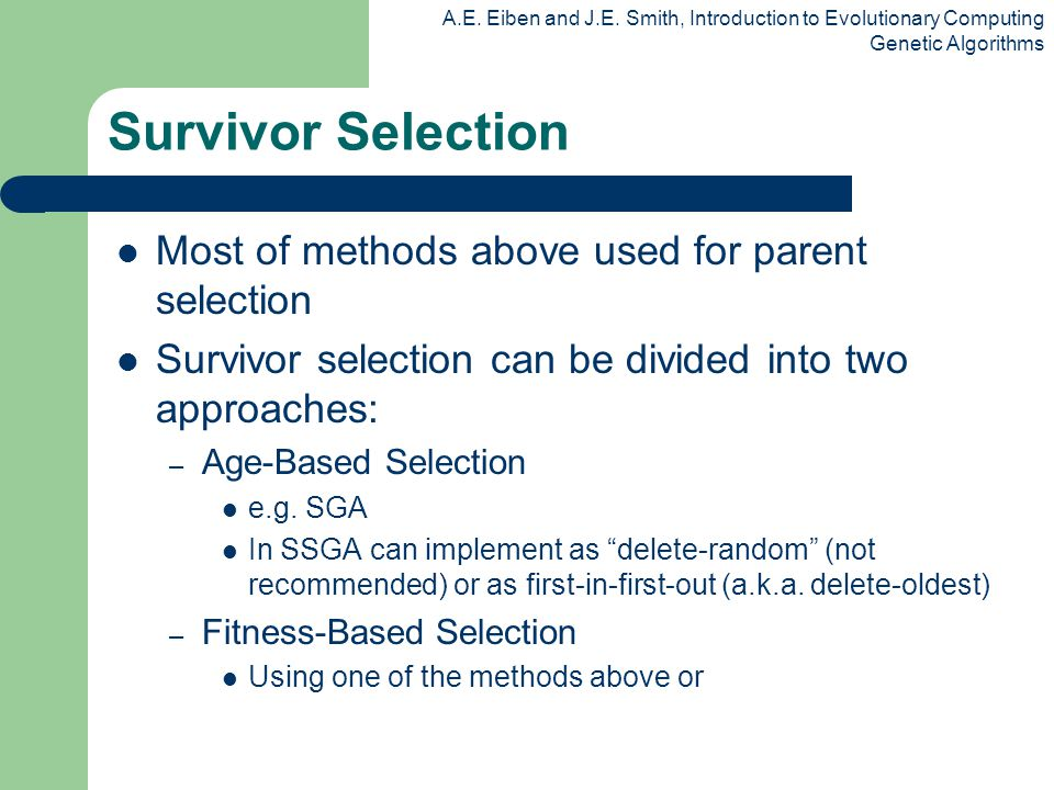 A.E. Eiben and J.E. Smith, Introduction to Evolutionary Computing Genetic Algorithms Survivor Selection Most of methods above used for parent selectio