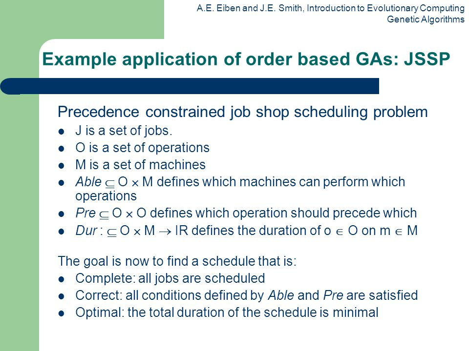 A.E. Eiben and J.E. Smith, Introduction to Evolutionary Computing Genetic Algorithms Example application of order based GAs: JSSP Precedence constrain