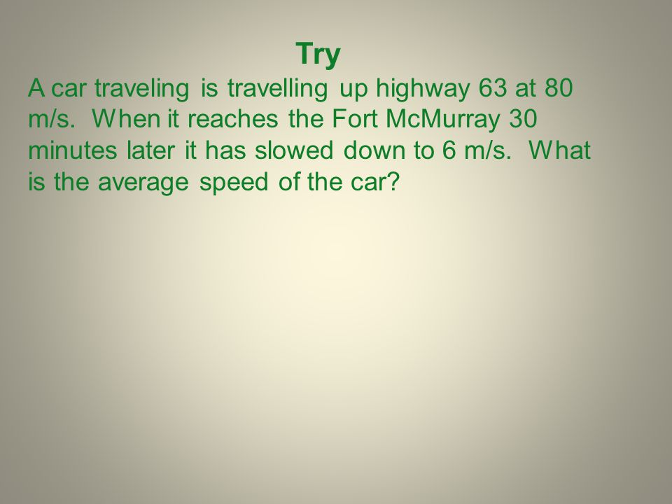 Try A car traveling is travelling up highway 63 at 80 m/s. When it reaches the Fort McMurray 30 minutes later it has slowed down to 6 m/s. What is the