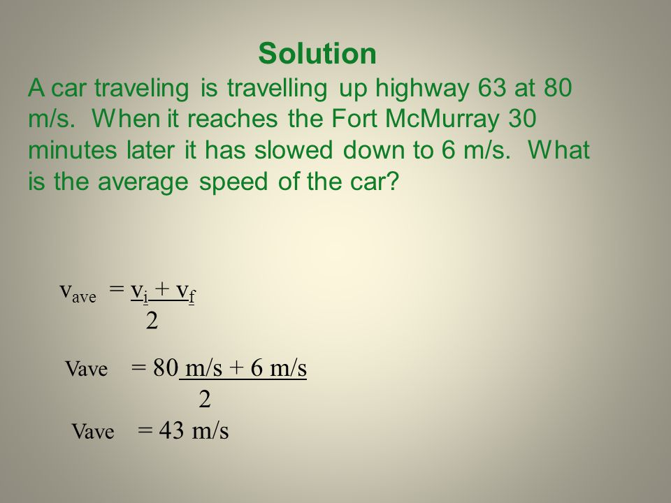 Solution A car traveling is travelling up highway 63 at 80 m/s. When it reaches the Fort McMurray 30 minutes later it has slowed down to 6 m/s. What i
