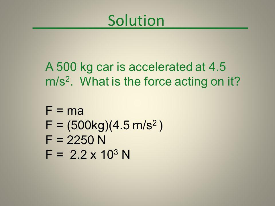 F = ma F = (500kg)(4.5 m/s 2 ) F = 2250 N F = 2.2 x 10 3 N Solution