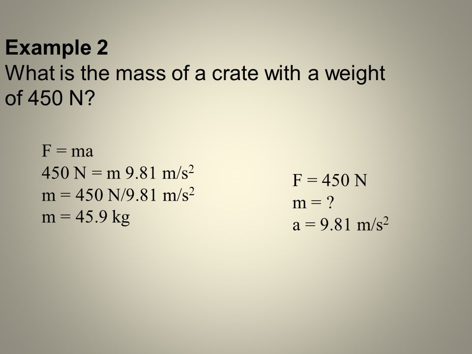 Example 2 What is the mass of a crate with a weight of 450 N? F = ma 450 N = m 9.81 m/s 2 m = 450 N/9.81 m/s 2 m = 45.9 kg F = 450 N m = ? a = 9.81 m/