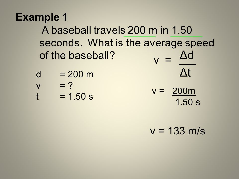 Example 1 A baseball travels 200 m in 1.50 seconds. What is the average speed of the baseball? d = 200 m v= ? t = 1.50 s v = 200m 1.50 s v = v = 133 m
