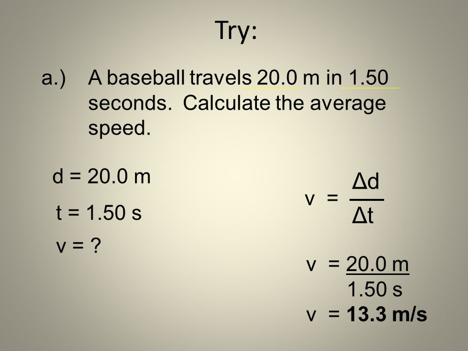 a.) A baseball travels 20.0 m in 1.50 seconds. Calculate the average speed. v = 20.0 m 1.50 s v = 13.3 m/s d = 20.0 m t = 1.50 s v = ? Try: ΔdΔd ΔtΔt