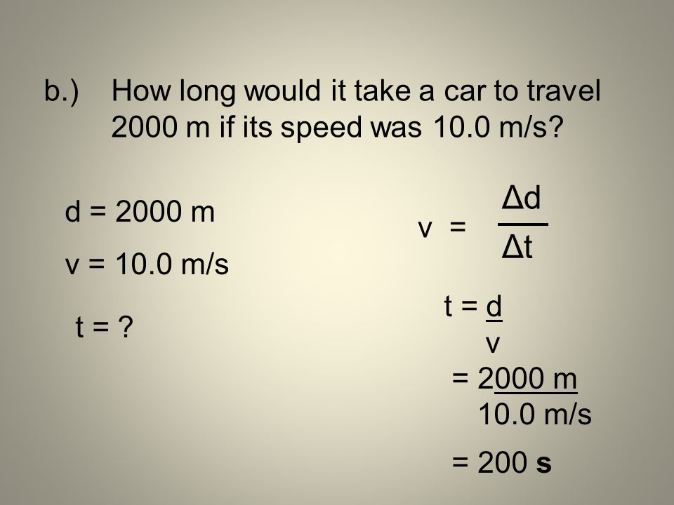 b.) How long would it take a car to travel 2000 m if its speed was 10.0 m/s? d = 2000 m v = 10.0 m/s t = ? t = d v = 2000 m 10.0 m/s = 200 s v = ΔdΔd