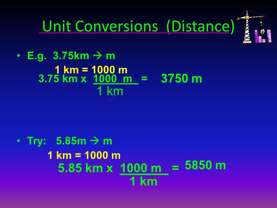 Unit Conversions (Distance) E.g. 3.75km m 1 km = 1000 m Try: 5.85m m 1 km = 1000 m 3.75 km x 1000 m = 1 km 5.85 km x 1000 m = 1 km 3750 m 5850 m