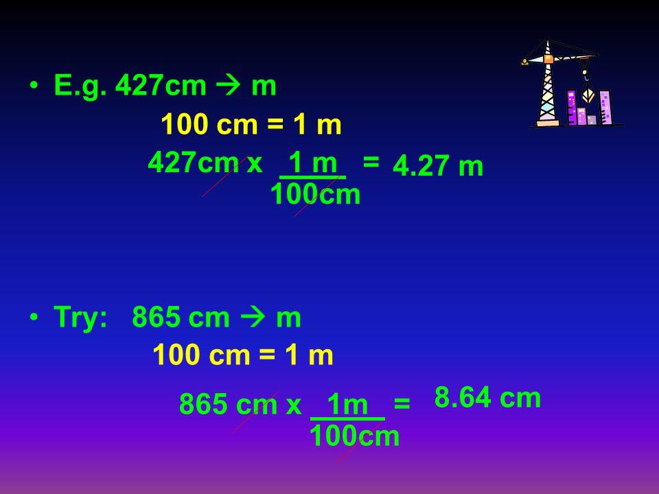 E.g. 427cm m 100 cm = 1 m Try: 865 cm m 100 cm = 1 m 427cm x 1 m = 100cm 865 cm x 1m = 100cm 4.27 m 8.64 cm