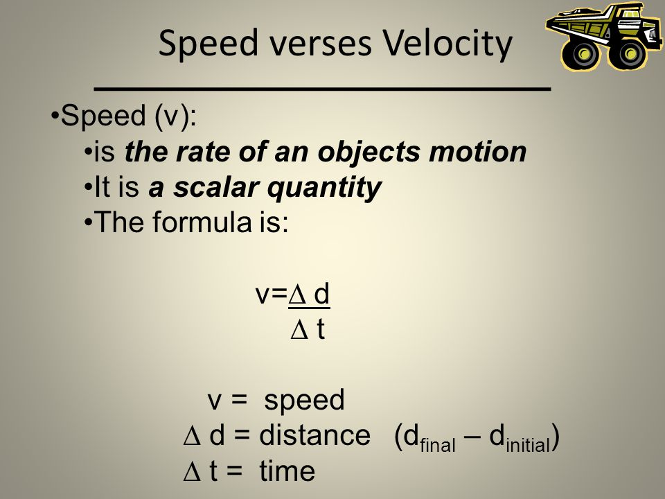 Speed verses Velocity Speed (v): is the rate of an objects motion It is a scalar quantity The formula is: v= d t v = speed d = distance (d final – d i