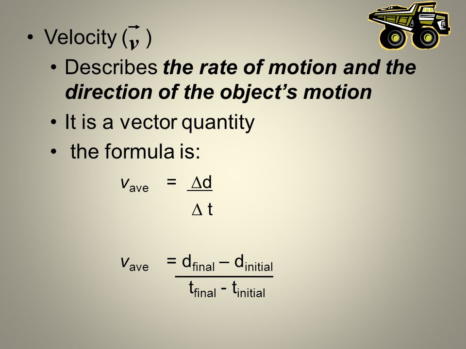 Velocity ( ) Describes the rate of motion and the direction of the objects motion It is a vector quantity the formula is: v ave = d t v ave = d final