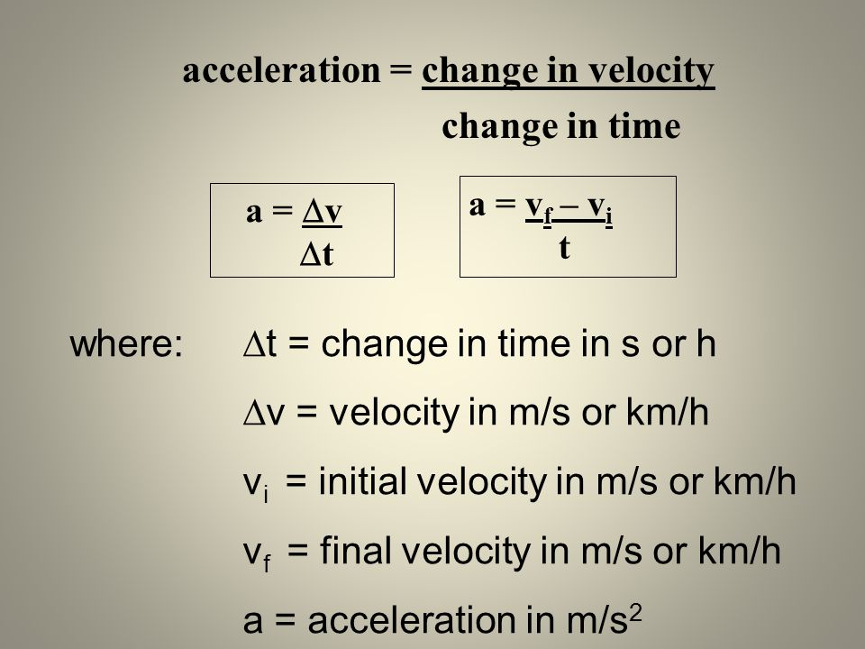 acceleration = change in velocity change in time a = v t a = v f – v i t where: t = change in time in s or h v = velocity in m/s or km/h v i = initial