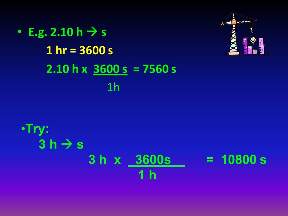 E.g. 2.10 h s 1 hr = 3600 s 2.10 h x 3600 s = 7560 s 1h Try: 3 h s 3 h x 3600s = 10800 s 1 h