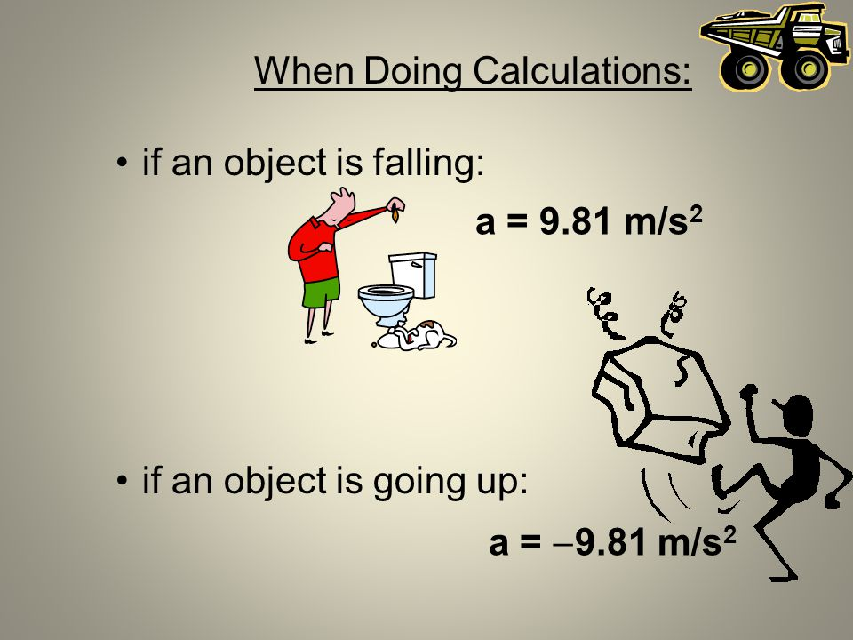 When Doing Calculations: if an object is falling: if an object is going up: a = 9.81 m/s 2