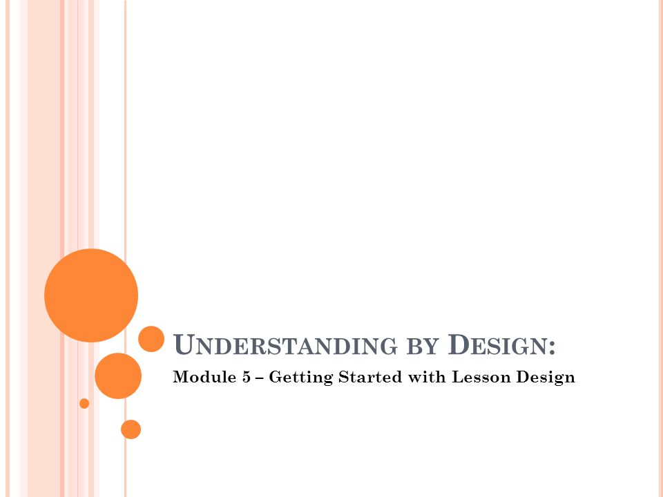 U NDERSTANDING BY D ESIGN : Module 5 – Getting Started with Lesson Design