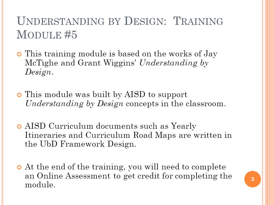 U NDERSTANDING BY D ESIGN : T RAINING M ODULE #5 This training module is based on the works of Jay McTighe and Grant Wiggins Understanding by Design.