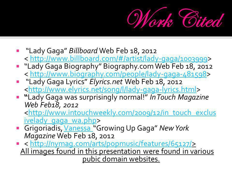 Lady Gaga Billboard Web Feb 18, 2012 http://www.billboard.com/#/artist/lady-gaga/1003999 Lady Gaga Biography Biography.com Web Feb 18, 2012 http://www