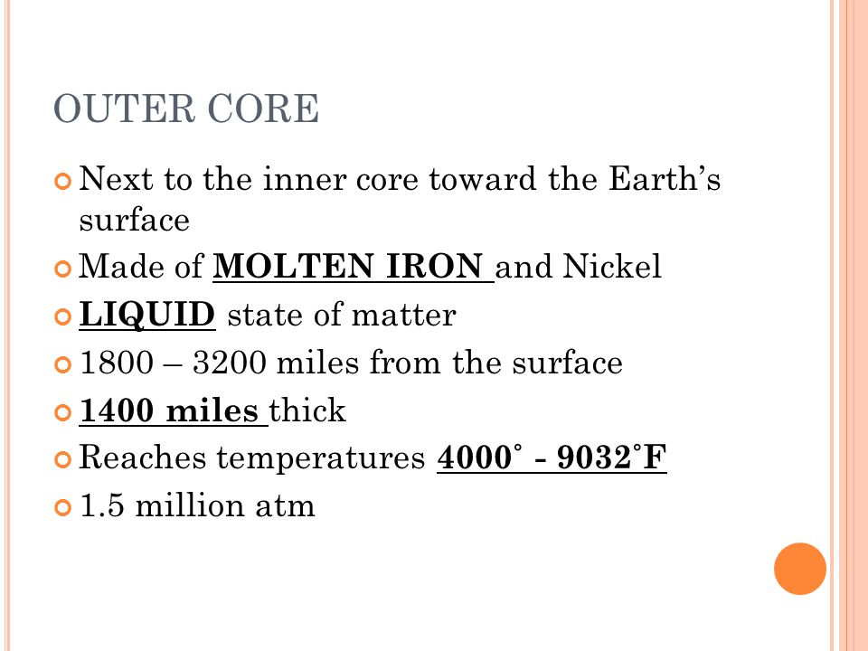 OUTER CORE Next to the inner core toward the Earths surface Made of MOLTEN IRON and Nickel LIQUID state of matter 1800 – 3200 miles from the surface 1400 miles thick Reaches temperatures 4000˚ - 9032˚F 1.5 million atm