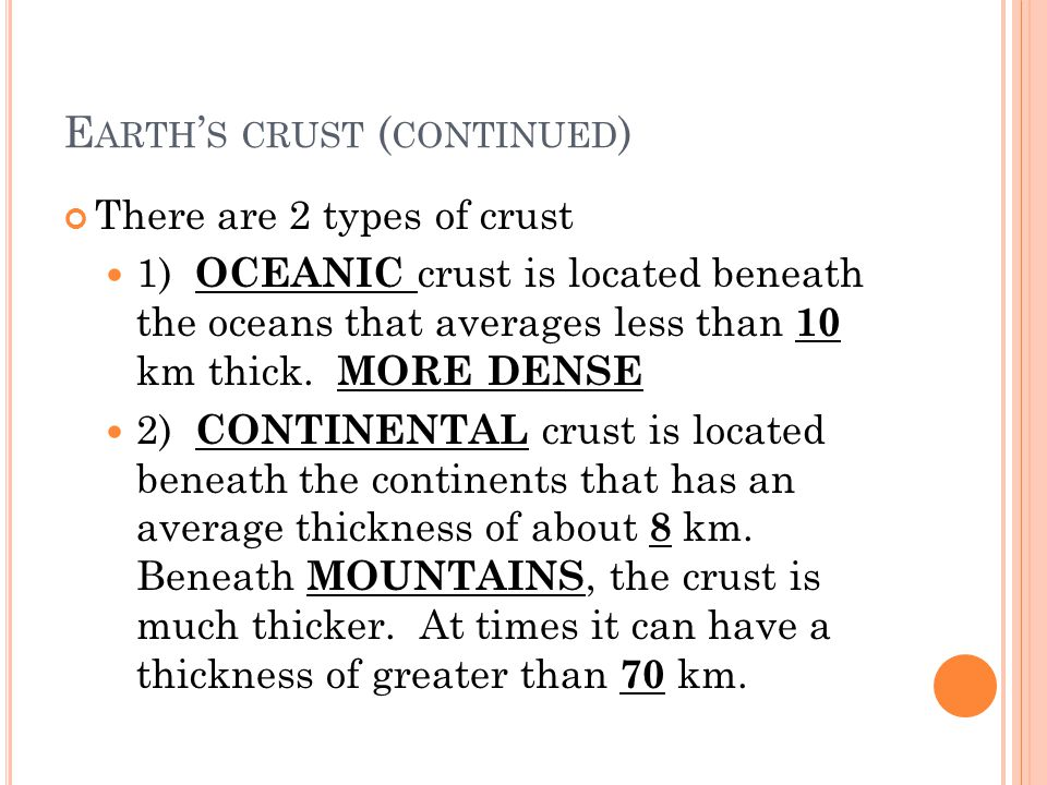 E ARTH S CRUST ( CONTINUED ) There are 2 types of crust 1) OCEANIC crust is located beneath the oceans that averages less than 10 km thick. MORE DENSE