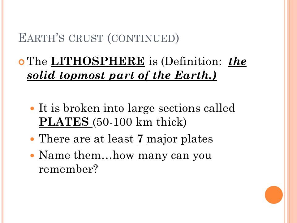 E ARTH S CRUST ( CONTINUED ) The LITHOSPHERE is (Definition: the solid topmost part of the Earth.) It is broken into large sections called PLATES (50-100 km thick) There are at least 7 major plates Name them…how many can you remember?