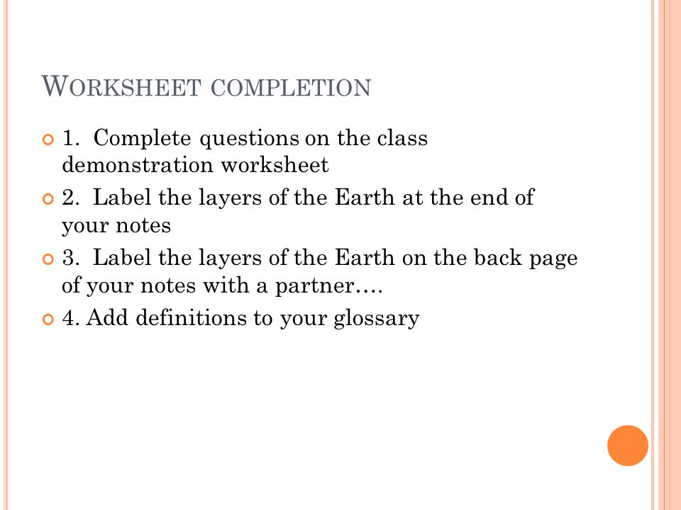 W ORKSHEET COMPLETION 1. Complete questions on the class demonstration worksheet 2. Label the layers of the Earth at the end of your notes 3. Label th