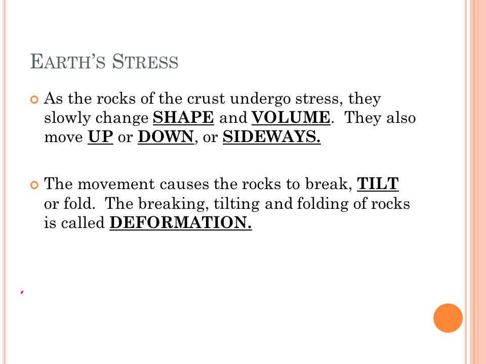 E ARTH S S TRESS As the rocks of the crust undergo stress, they slowly change SHAPE and VOLUME. They also move UP or DOWN, or SIDEWAYS. The movement c