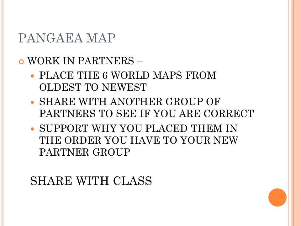 PANGAEA MAP WORK IN PARTNERS – PLACE THE 6 WORLD MAPS FROM OLDEST TO NEWEST SHARE WITH ANOTHER GROUP OF PARTNERS TO SEE IF YOU ARE CORRECT SUPPORT WHY YOU PLACED THEM IN THE ORDER YOU HAVE TO YOUR NEW PARTNER GROUP SHARE WITH CLASS