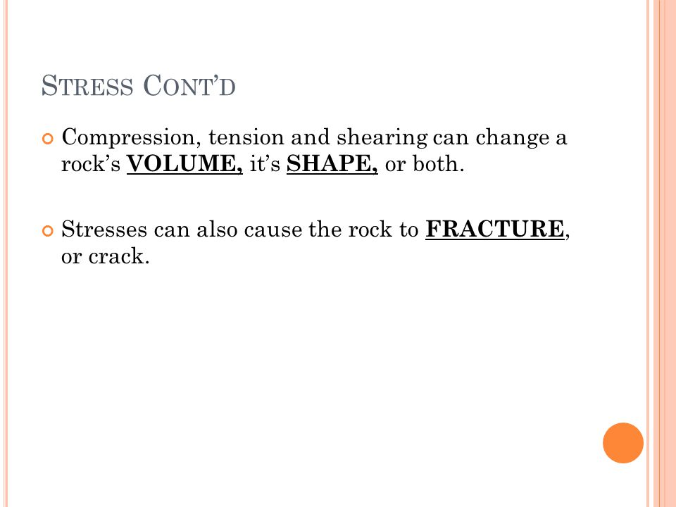 S TRESS C ONT D Compression, tension and shearing can change a rocks VOLUME, its SHAPE, or both. Stresses can also cause the rock to FRACTURE, or crac