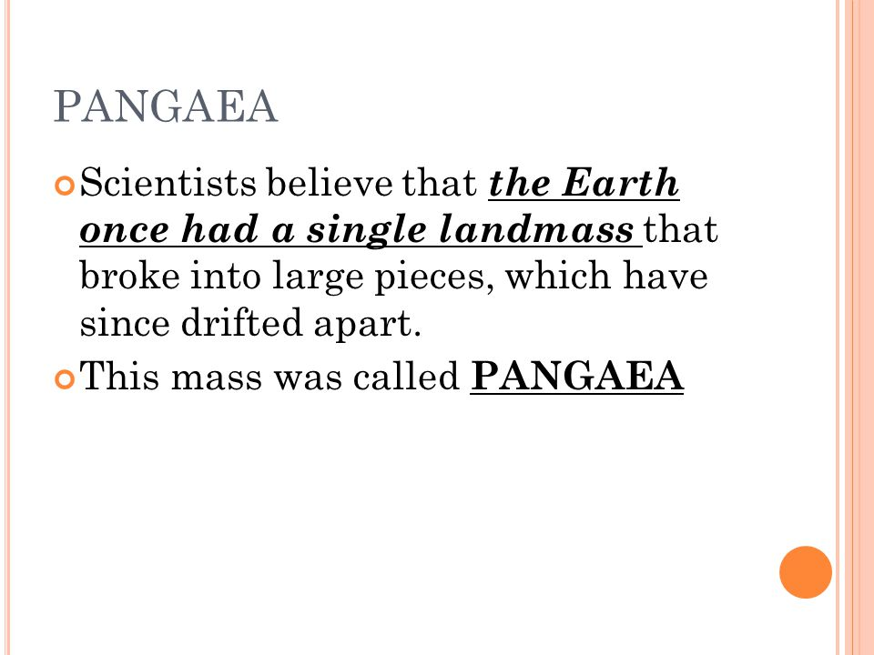 PANGAEA Scientists believe that the Earth once had a single landmass that broke into large pieces, which have since drifted apart. This mass was calle