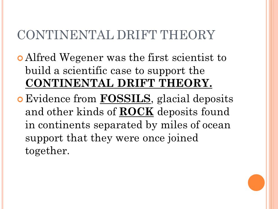 CONTINENTAL DRIFT THEORY Alfred Wegener was the first scientist to build a scientific case to support the CONTINENTAL DRIFT THEORY. Evidence from FOSS