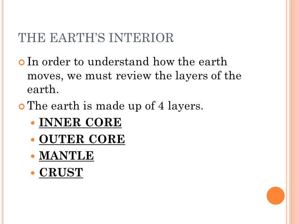 THE EARTHS INTERIOR In order to understand how the earth moves, we must review the layers of the earth. The earth is made up of 4 layers. INNER CORE O