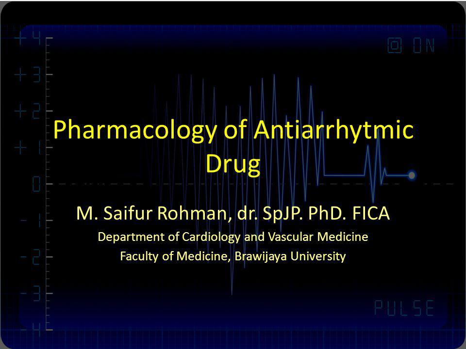 Pharmacology of Antiarrhytmic Drug M. Saifur Rohman, dr. SpJP. PhD. FICA Department of Cardiology and Vascular Medicine Faculty of Medicine, Brawijaya