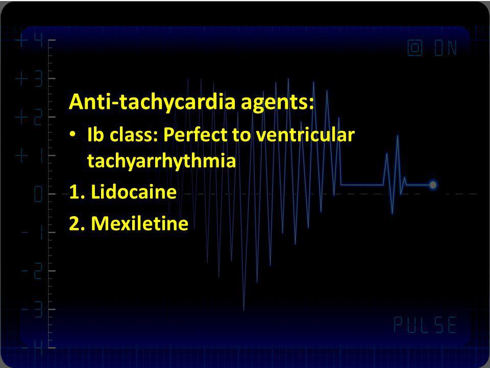 Anti-tachycardia agents: Ib class: Perfect to ventricular tachyarrhythmia 1. Lidocaine 2. Mexiletine