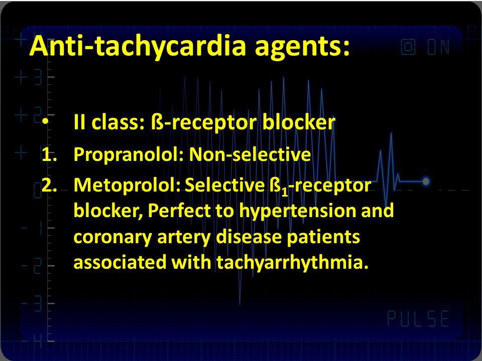 Anti-tachycardia agents: II class: ß-receptor blocker 1.Propranolol: Non-selective 2.Metoprolol: Selective ß 1 -receptor blocker, Perfect to hypertens