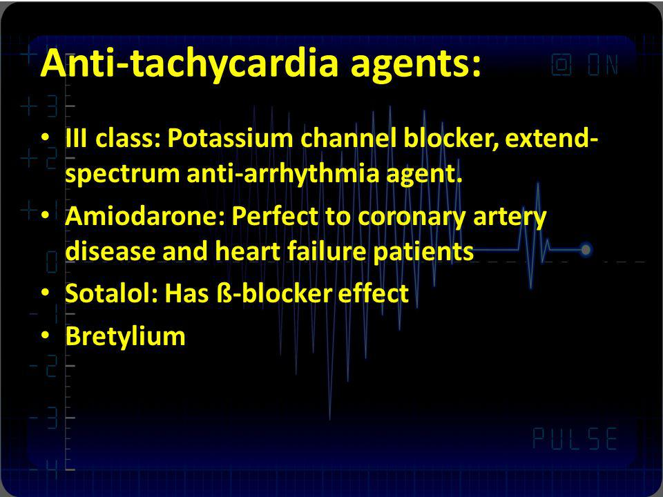 Anti-tachycardia agents: III class: Potassium channel blocker, extend- spectrum anti-arrhythmia agent. Amiodarone: Perfect to coronary artery disease