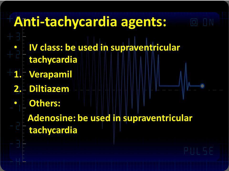 Anti-tachycardia agents: IV class: be used in supraventricular tachycardia 1.Verapamil 2.Diltiazem Others: Adenosine: be used in supraventricular tach
