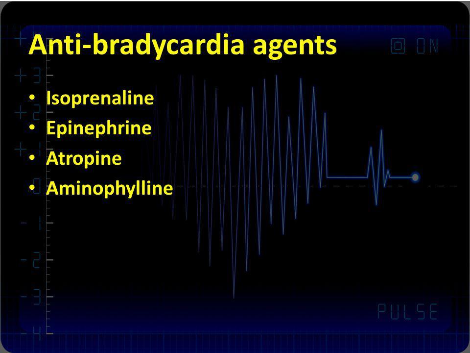 Anti-bradycardia agents Isoprenaline Epinephrine Atropine Aminophylline