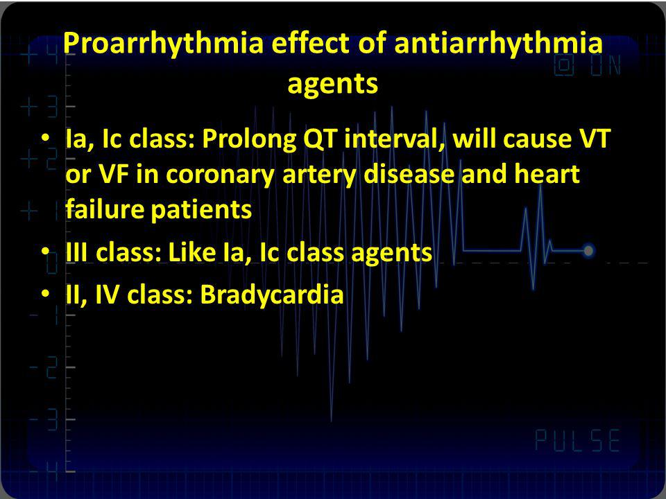 Proarrhythmia effect of antiarrhythmia agents Ia, Ic class: Prolong QT interval, will cause VT or VF in coronary artery disease and heart failure pati