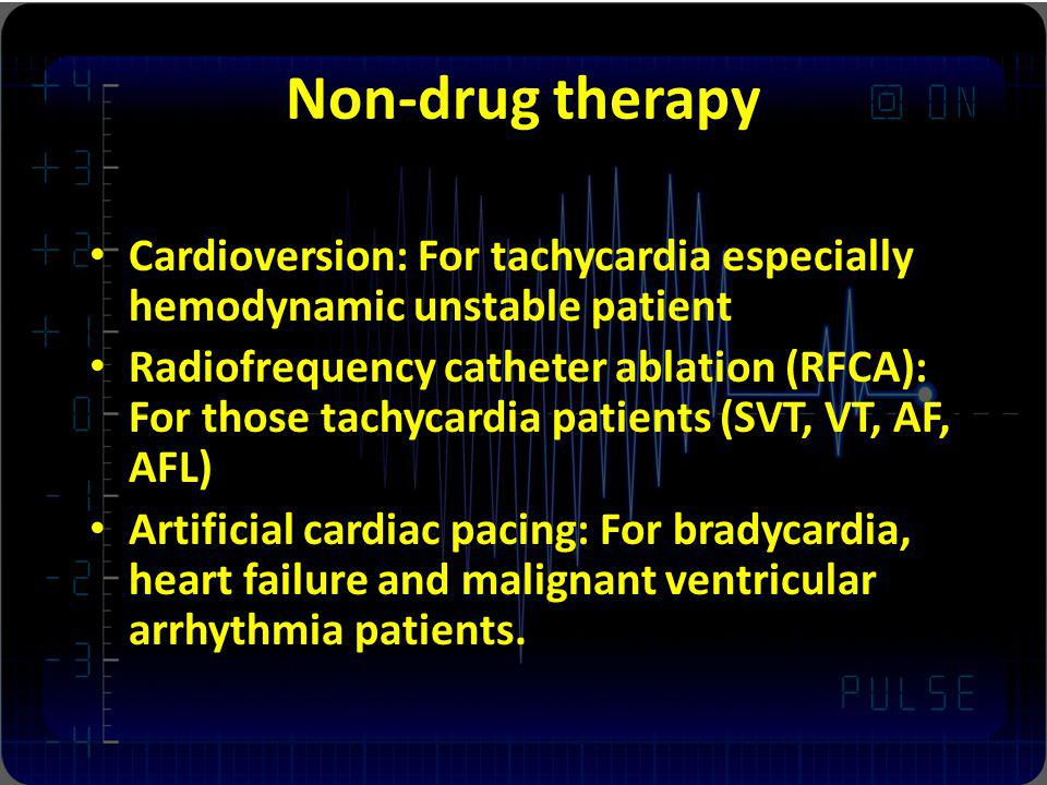 Non-drug therapy Cardioversion: For tachycardia especially hemodynamic unstable patient Radiofrequency catheter ablation (RFCA): For those tachycardia patients (SVT, VT, AF, AFL) Artificial cardiac pacing: For bradycardia, heart failure and malignant ventricular arrhythmia patients.